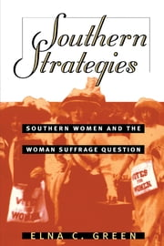 Southern Strategies - Southern Women and the Woman Suffrage Question ebook by Elna C. Green