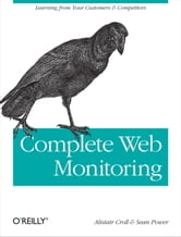 Complete Web Monitoring - Watching your visitors, performance, communities, and competitors ebook by Alistair Croll,Sean Power