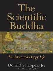 The Scientific Buddha: His Short and Happy Life ebook by Donald S. Lopez Jr.