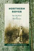 Northern Rover: The Life Story of Olaf Hanson ebook by A.L. Karras,Olaf Hanson
