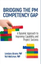 Bridging the PM Competency Gap - A Dynamic Approach to Improving Capability and Project Success ebook by Loredana Abramo, Rich Maltzman