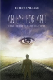 An Eye for An I - Philosophies of Personal Power ebook by Robert Spillane