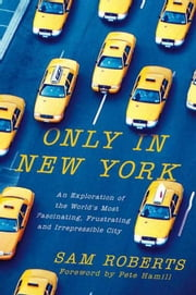 Only in New York - An Exploration of the World's Most Fascinating, Frustrating and Irrepressible City ebook by Sam Roberts,Pete Hamill
