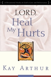Lord, Heal My Hurts - A Devotional Study on God's Care and Deliverance ebook by Kay Arthur