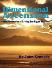 Dimensional Ascension - MultiDimensional Living for Light Workers ebook by Jules Kennedy