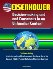 Eisenhower: Decision-making and Consensus in an Unfamiliar Context – Cold War Policy, the International Environment, National Security Council (NSC), Project Solarium Planning Exercise ebook by Progressive Management