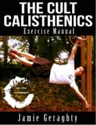 The Cult Calisthenics Exercise Manual ebook by Jamie Geraghty