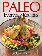 Paleo Everyday Recipes - Enjoy Paleolithic Eating at Every Meal ebook by Judy A. Smith