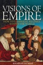 Visions of Empire - How Five Imperial Regimes Shaped the World ebook by Krishan Kumar