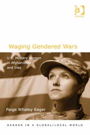 Waging Gendered Wars - U.S. Military Women in Afghanistan and Iraq ebook by Dr Paige Whaley Eager,Professor Pauline Gardiner Barber,Professor Marianne H Marchand,Professor Jane Parpart