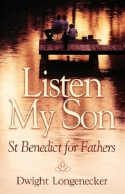 Listen My Son - St. Benedict for Fathers ebook by Dwight Longenecker