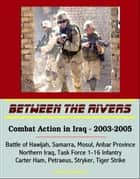 Between the Rivers: Combat Action in Iraq - 2003-2005, Battle of Hawijah, Samarra, Mosul, Anbar Province, Northern Iraq. Task Force 1-16 Infantry, Carter Ham, Petraeus, Stryker, Tiger Strike ebook by Progressive Management
