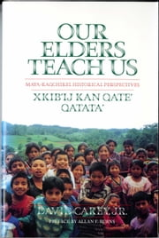 Our Elders Teach Us - Maya-Kaqchikel Historical Perspectives ebook by David Raymond Carey,Allan Burns