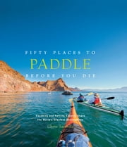 Fifty Places to Paddle Before You Die - Kayaking and Rafting Experts Share the Worlds Greatest Destinations ebook by Chris Santella