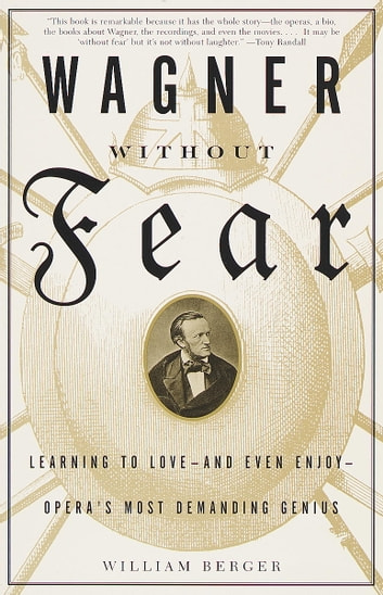 Wagner Without Fear - Learning to Love--and Even Enjoy--Opera's Most Demanding Genius ebook by William Berger