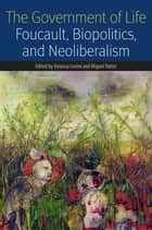 The Government of Life - Foucault, Biopolitics, and Neoliberalism ebook by Vanessa Lemm, Miguel Vatter