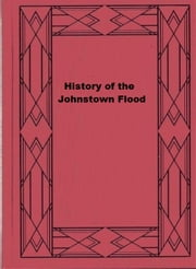 History of the Johnstown Flood ebook by Willis Fletcher Johnson