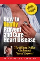 How to Really Prevent and Cure Heart Disease - The Billion Dollar Cholesterol 'Scam' Exposed ebook by Dr. Gottfried A. Lange
