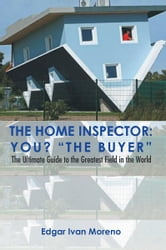 The Home Inspector - The Ultimate Guide to the Greatest Field in the World ebook by Edgar Ivan Moreno