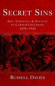 Secret Sins: Sex, Violence & Society in Carmarthenshire 1870-1920 ebook by Davies, Russell
