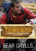 To My Sons: Lessons for the Wild Adventure Called Life ebook by Bear Grylls