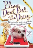 Please Don't Feed the Daisy - Living, Loving, and Losing Weight with the World's Hungriest Dog ebook by Beverly West