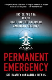 Permanent Emergency - Inside the TSA and the Fight for the Future of American Security ebook by Kip Hawley,Nathan Means