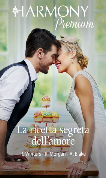 La ricetta segreta dell'amore - Harmony Premium ebook by Rebecca Winters,Raye Morgan,Ally Blake
