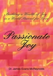 Passionate Joy - Building a Wealth of Joy in a World Starved for Love ebook by Dr. James McReynolds