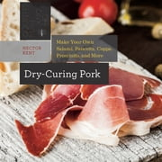 Dry-Curing Pork: Make Your Own Salami, Pancetta, Coppa, Prosciutto, and More (Countryman Know How) ebook by Hector Kent