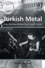 Turkish Metal - Music, Meaning, and Morality in a Muslim Society ebook by Dr Pierre Hecker,Professor Stan Hawkins,Professor Lori Burns