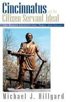 Cincinnatus and the Citizen-Servant Ideal - The Roman Legend's Life, Times, and Legacy ebook by Michael J. Hillyard