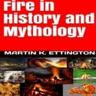 Fire in HIstory and Mythology audiobook by Martin K. Ettington