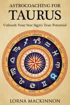 AstroCoaching For Taurus: Unleash Your Star Sign's True Potential ebook by Lorna MacKinnon