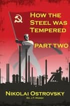 How the Steel Was Tempered - Part Two (Mass Market Paperback) ebook by Nikolai Ostrovsky, J.T. Marsh