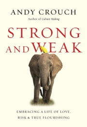 Strong and Weak - Embracing a Life of Love, Risk and True Flourishing ebook by Andy Crouch