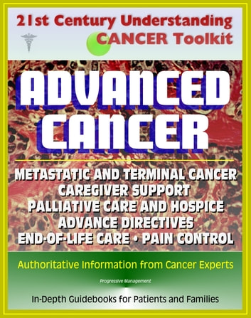 21st Century Understanding Cancer Toolkit: Coping with Advanced Cancer - Metastatic Cancer, Caregiver Support, Palliative Care and Hospice, Advance Directives, End-of-Life Care, Pain Control, Grief ebook by Progressive Management