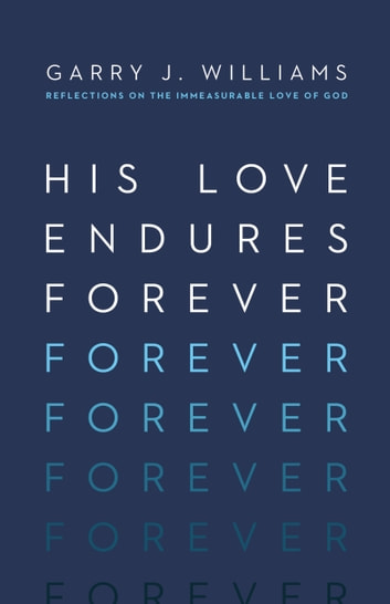 His Love Endures Forever - Reflections on the Immeasurable Love of God ebook by Garry J. Williams