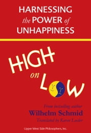 High on Low: Harnessing the Power of Unhappiness (Winner of the 2015 Independent Publisher Book Award for Self Help) ebook by Wilhelm Schmid