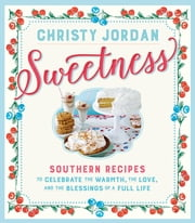 Sweetness - Southern Recipes to Celebrate the Warmth, the Love, and the Blessings of a Full Life ebook by Christy Jordan