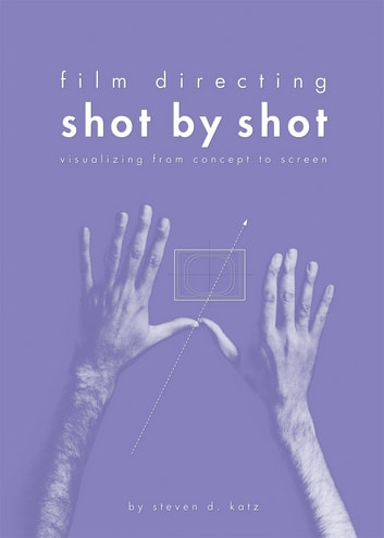 Film Directing: Shot by Shot: Visualizing from Concept to Screen - Visualizing from Concept to Screen ebook by Steven Katz