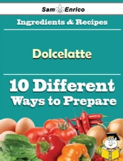 10 Ways to Use Dolcelatte (Recipe Book) ebook by Gabriel Bolden,Sam Enrico