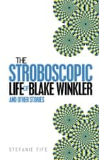 The Stroboscopic Life of Blake Winkler ebook by Stefanie Fife