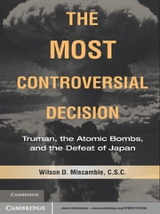 The Most Controversial Decision - Truman, the Atomic Bombs, and the Defeat of Japan ebook by Wilson D. Miscamble, C.S.C.
