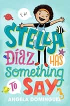 Stella Diaz Has Something to Say ebook by Angela Dominguez