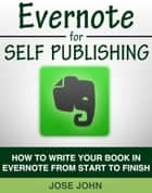 Evernote for Self-Publishing: How to Write Your Book in Evernote from Start to Finish ebook by Jose John