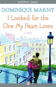 I Looked for the One My Heart Loves - A Novel ebook by Dominique Marny