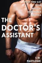 The Doctor's Assistant (First Time Gay Medical BDSM Dominance Erotica) ebook by S M Partlowe