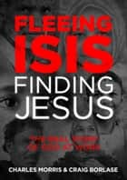 Fleeing ISIS, Finding Jesus - The Real Story of God at Work ebook by Charles Morris, Craig Borlase