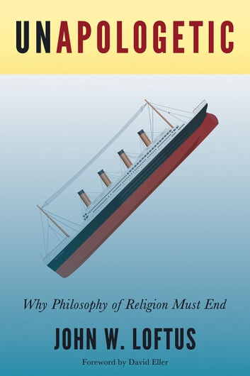 Unapologetic - Why Philosophy of Religion Must End ebook by John Loftus